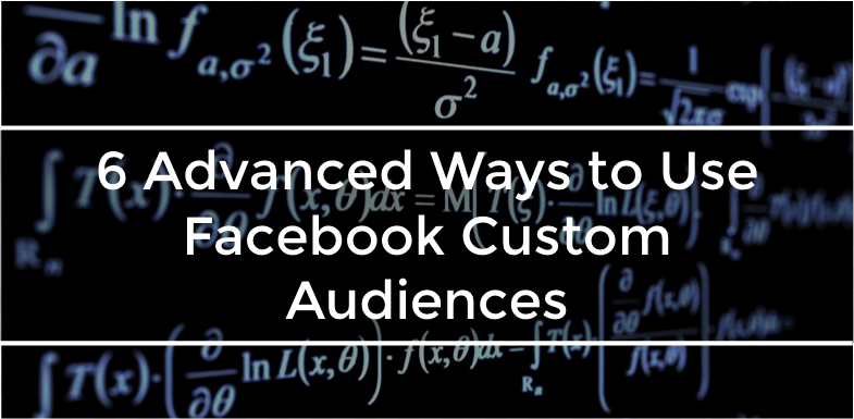 6 Advanced Ways to Use Facebook Custom Audiences