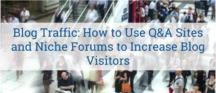 Blog Traffic: How to Use Q&A Sites and Niche Forums to Increase Blog Visitors